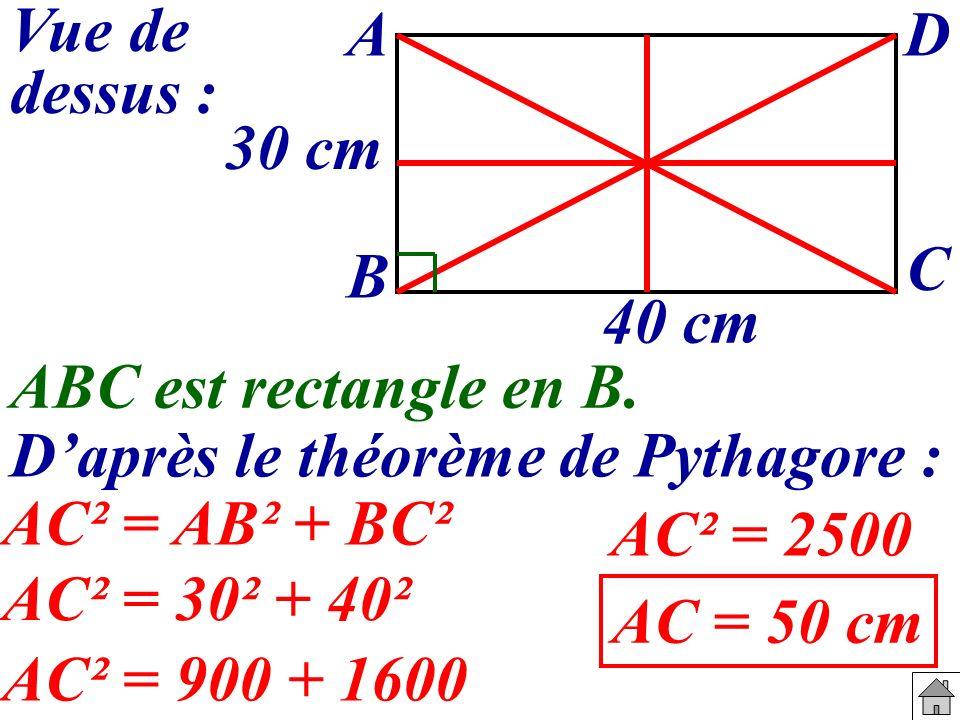 ABC est rectangle en B. Daprès le théorème de Pythagore : AC² = AB² + BC² Vue de dessus : 40 cm 30 cm A B C D AC² = 30² + 40² AC² = 900 + 1600 AC² = 2