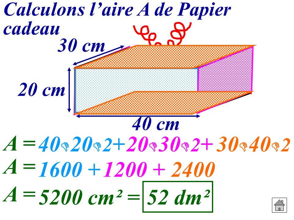 Calculons laire A de Papier cadeau 20 cm 30 cm 40 cm A = 40 20 2 +20 30 2 +30 40 2 1600 + A = 1200 +2400 5200 cm² = A = 52 dm²