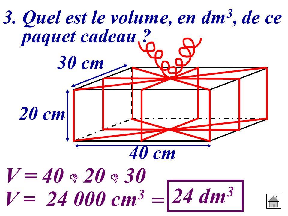 3. Quel est le volume, en dm 3, de ce paquet cadeau ? 20 cm 30 cm 40 cm V = 40 20 30 V = 24 000 cm 3 = 24 dm 3