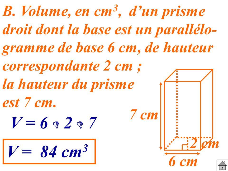 B. Volume, en cm 3, dun prisme droit dont la base est un parallélo- gramme de base 6 cm, de hauteur correspondante 2 cm ; la hauteur du prisme est 7 c