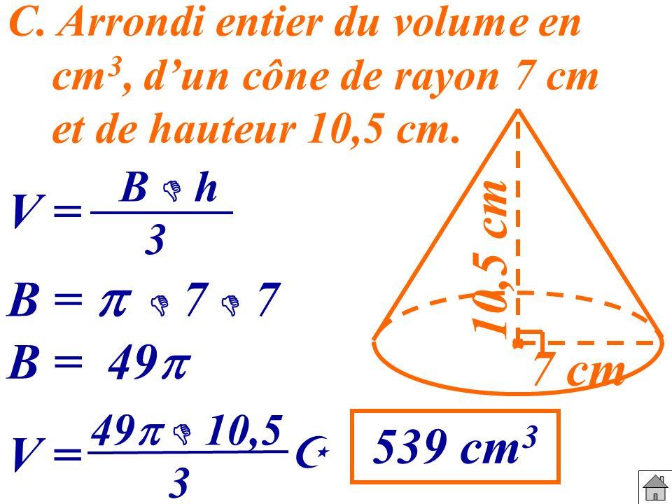C. Arrondi entier du volume en cm 3, dun cône de rayon 7 cm et de hauteur 10,5 cm. 7 cm 10,5 cm V = B h 3 B = 7 7 B = 49 V = 49 10,5 3 539 cm 3