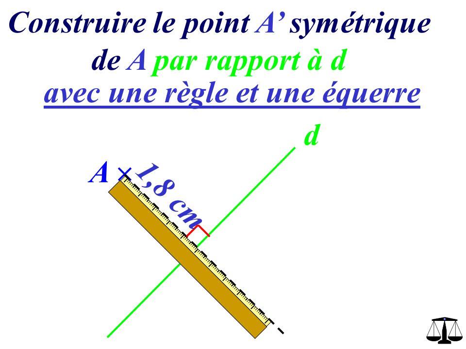 Construire le point A symétrique de A par rapport à d avec une règle et une équerre d A 1,8 cm A 1,8 cm