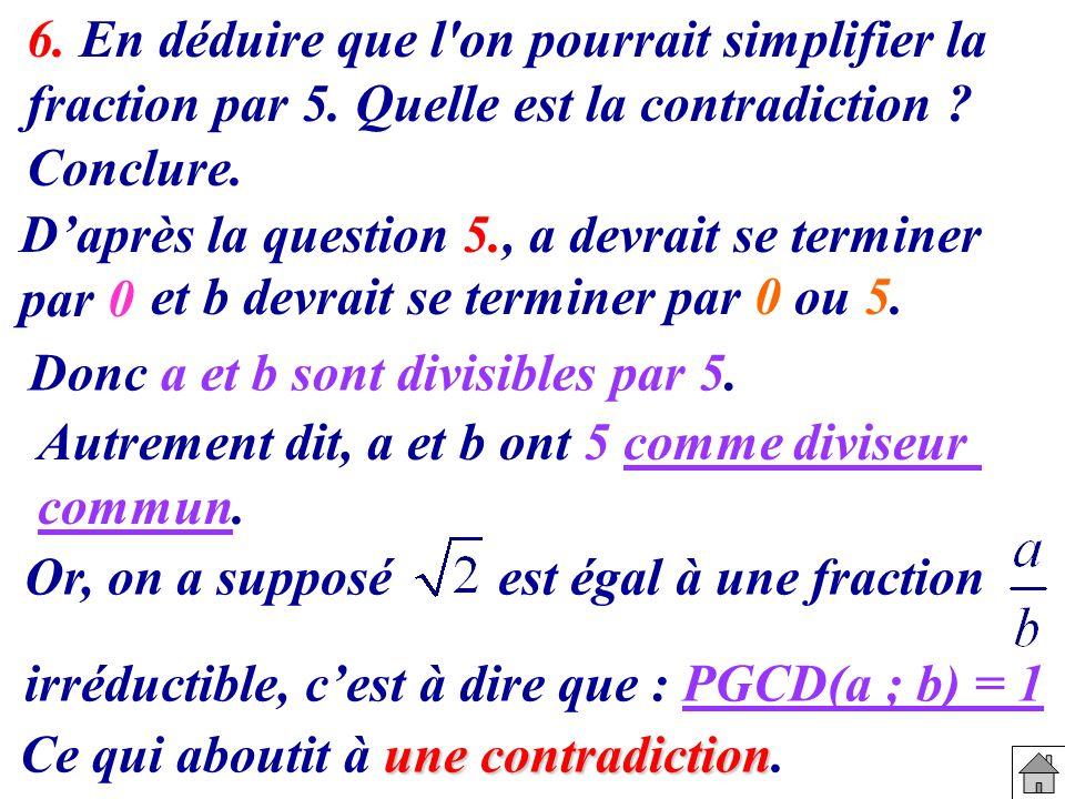 6. En déduire que l'on pourrait simplifier la fraction par 5. Quelle est la contradiction ? Conclure. Daprès la question 5., a devrait se terminer par
