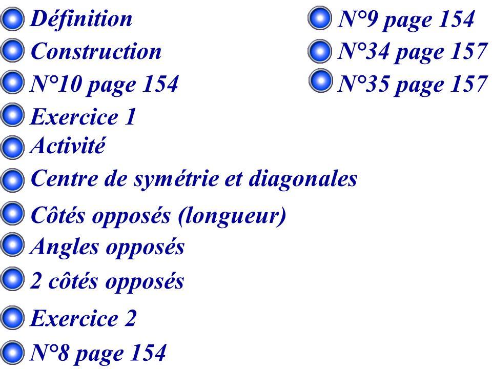 Définition Construction Activité N°10 page 154 Exercice 1 Centre de symétrie et diagonales Angles opposés Côtés opposés (longueur) 2 côtés opposés Exercice 2 N°8 page 154 N°9 page 154 N°34 page 157 N°35 page 157