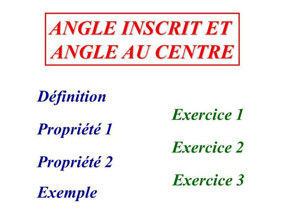 ANGLE INSCRIT ET ANGLE INSCRIT ET ANGLE AU CENTRE ANGLE AU CENTRE Définition Propriété 1 Propriété 2 Exemple Exercice 1 Exercice 2 Exercice 3