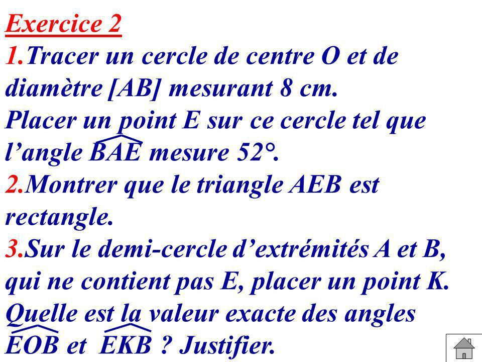 Exercice 2 1.Tracer un cercle de centre O et de diamètre [AB] mesurant 8 cm. Placer un point E sur ce cercle tel que langle BAE mesure 52°. 2.Montrer