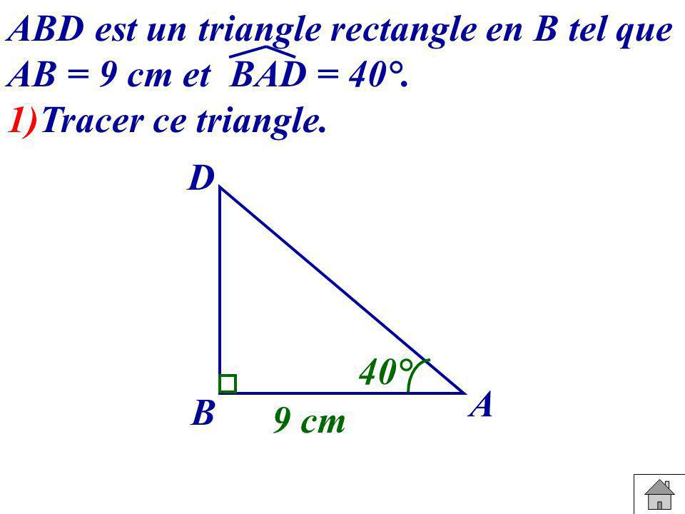 ABD est un triangle rectangle en B tel que AB = 9 cm et BAD = 40°. 1)Tracer ce triangle. B A D 40° 9 cm