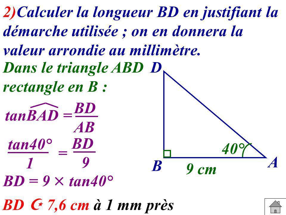 2)Calculer la longueur BD en justifiant la démarche utilisée ; on en donnera la valeur arrondie au millimètre. tanBAD = B A D 40° 9 cm Dans le triangl