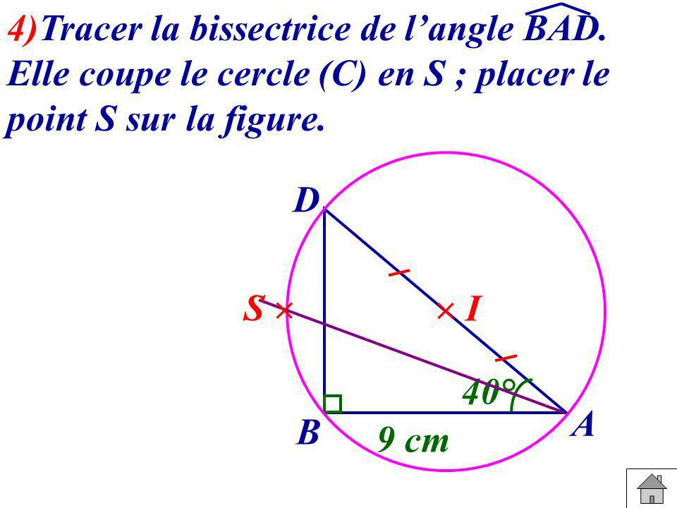 4)Tracer la bissectrice de langle BAD. Elle coupe le cercle (C) en S ; placer le point S sur la figure. B A D 40° 9 cm I S