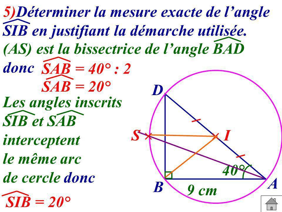 5)Déterminer la mesure exacte de langle SIB en justifiant la démarche utilisée. B A D 40° 9 cm I S (AS) est la bissectrice de langle BAD donc SAB = 40