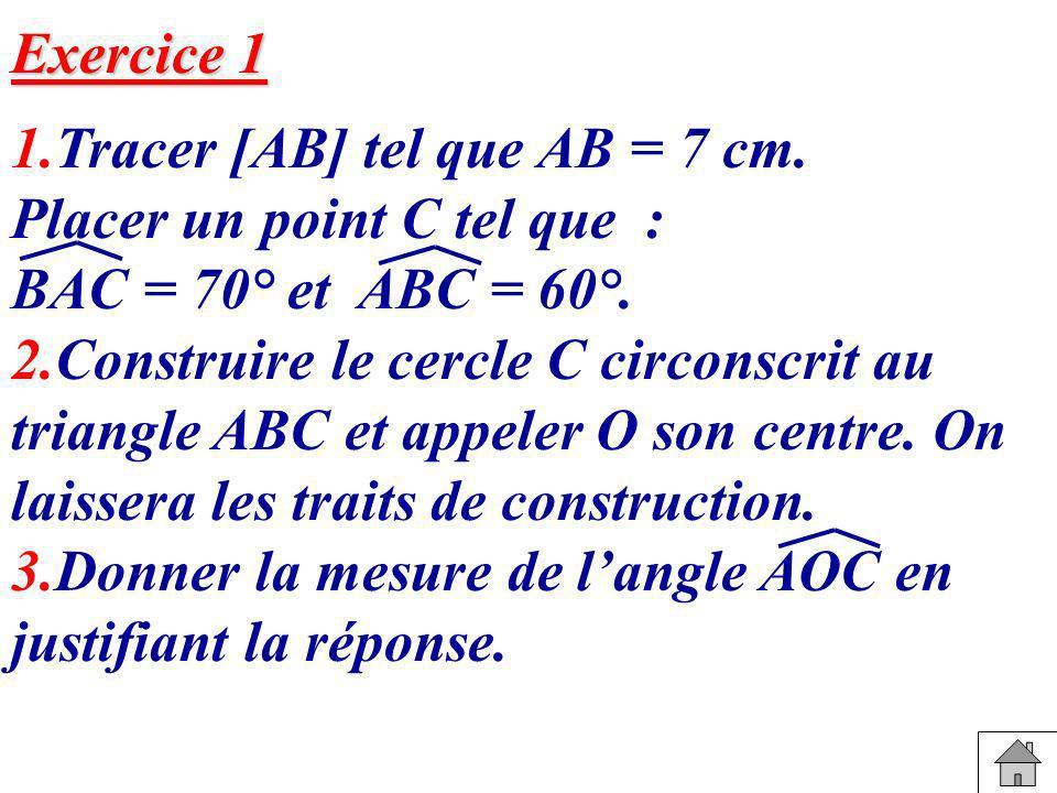 Exercice 1 1.Tracer [AB] tel que AB = 7 cm. Placer un point C tel que : BAC = 70° et ABC = 60°. 2.Construire le cercle C circonscrit au triangle ABC e