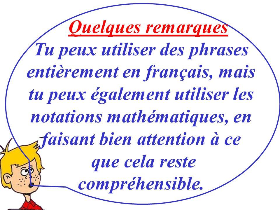 Quelques remarques Tu peux utiliser des phrases entièrement en français, mais tu peux également utiliser les notations mathématiques, en faisant bien