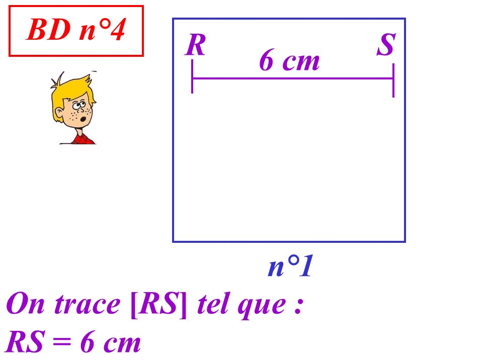 BD n°4 n°1 R On trace [RS] tel que : RS = 6 cm S 6 cm