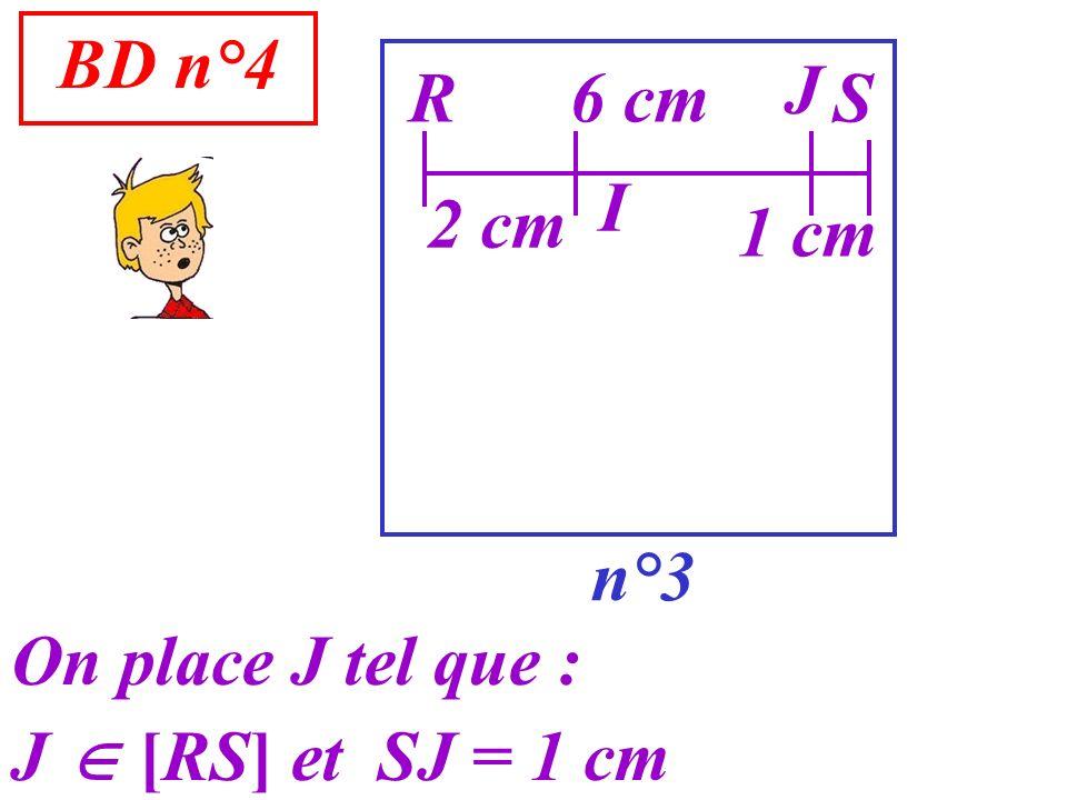 BD n°4 n°3 R On place J tel que : J [RS] et SJ = 1 cm S6 cm I 2 cm J 1 cm