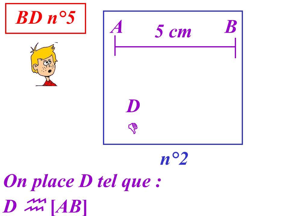 BD n°5 n°2 A On place D tel que : D [AB] B 5 cm D