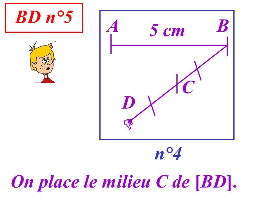 BD n°5 n°4 A On place le milieu C de [BD]. B 5 cm D C