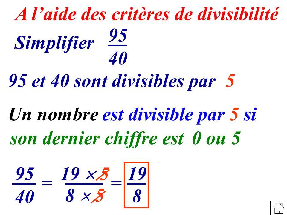 A laide des critères de divisibilité 8 19 19 5 Simplifier 95 40 95 et 40 sont divisibles par 5 95 40 = 8 5 = Un nombre est divisible par 5 si son dern
