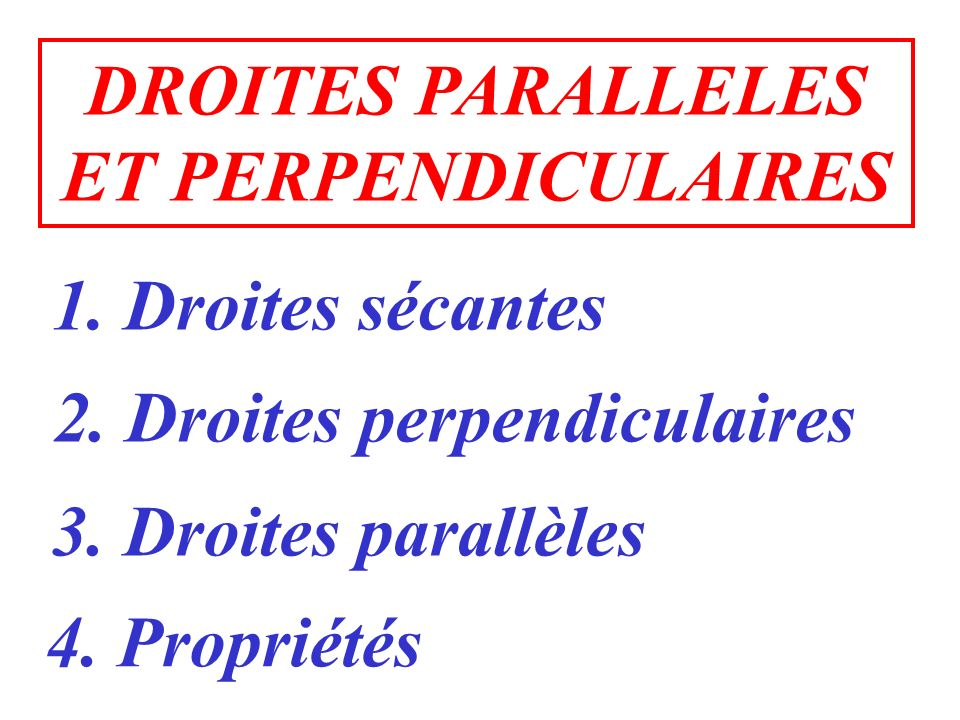 1. Droites sécantes 2. Droites perpendiculaires 3. Droites parallèles 4. Propriétés DROITES PARALLELES ET PERPENDICULAIRES