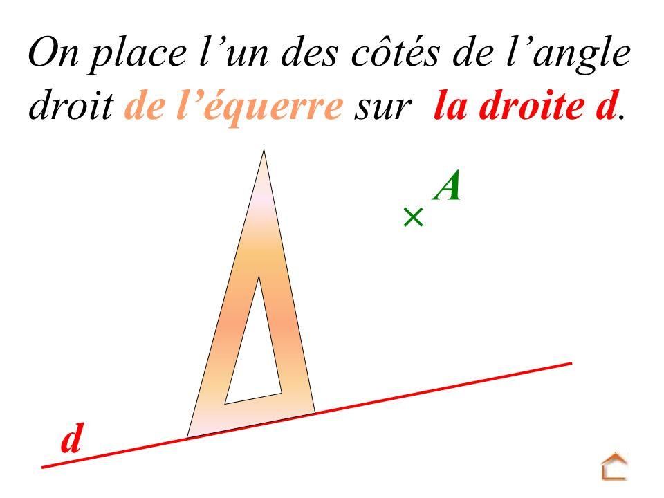 On place l un des côtés de l angle droit de l équerre sur la droite d. d A