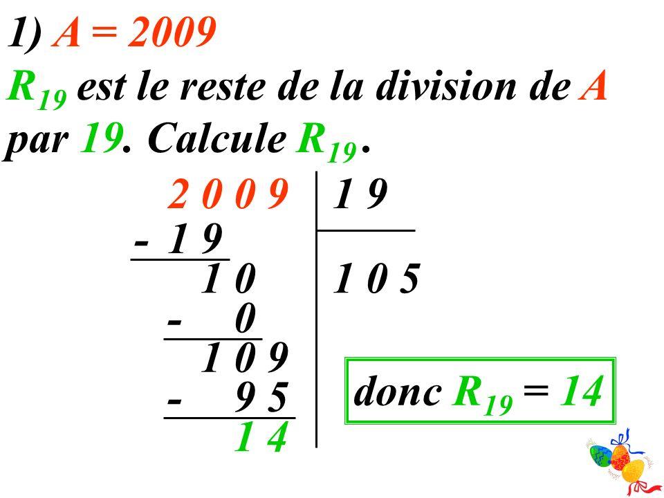 1) A = 2009 R 19 est le reste de la division de A par 19. Calcule R 19. 900291 501 91- 01 0 - 901 59 - 41 donc R 19 = 14