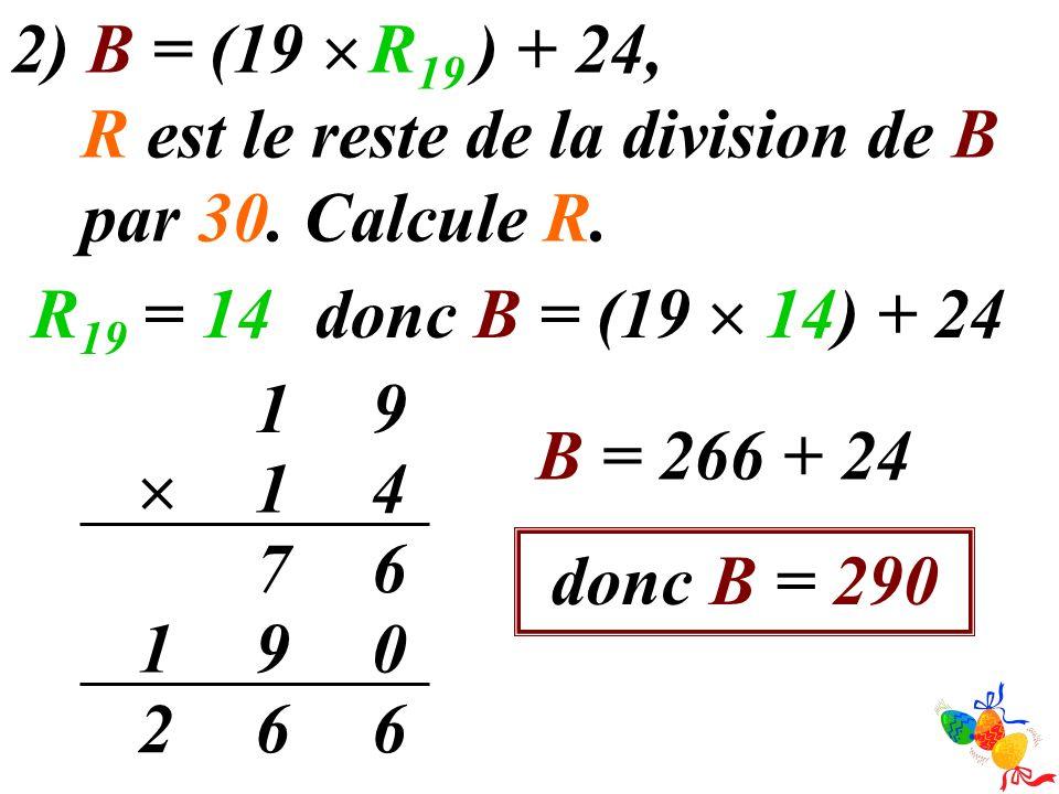 2) B = (19 R 19 ) + 24, R est le reste de la division de B par 30. Calcule R. donc B = (19 14) + 24 R 19 = 14 91 41 67 091 662 B = 266 + 24 donc B = 2