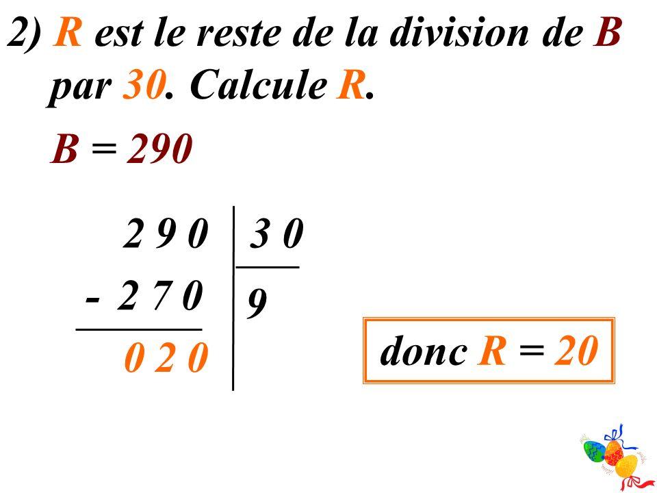 2) R est le reste de la division de B par 30. Calcule R. B = 290 09203 9 072- 020 donc R = 20