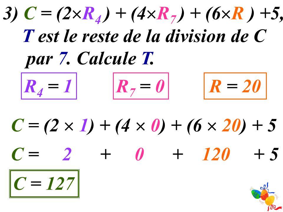 3) C = (2 R 4 ) + (4 R 7 ) + (6 R ) +5, T est le reste de la division de C par 7. Calcule T. R 4 = 1R 7 = 0R = 20 C = (2 1) + (4 0) + (6 20) + 5 C = 2