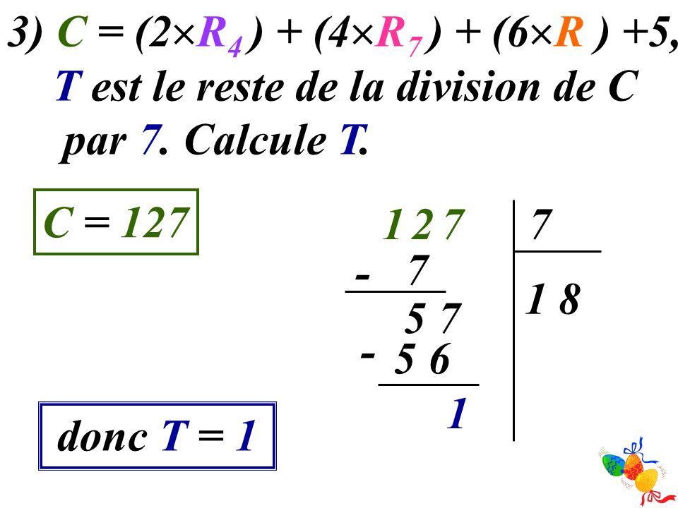 3) C = (2 R 4 ) + (4 R 7 ) + (6 R ) +5, T est le reste de la division de C par 7. Calcule T. C = 127 donc T = 1 7217 81 7 - 75 6 5 - 1