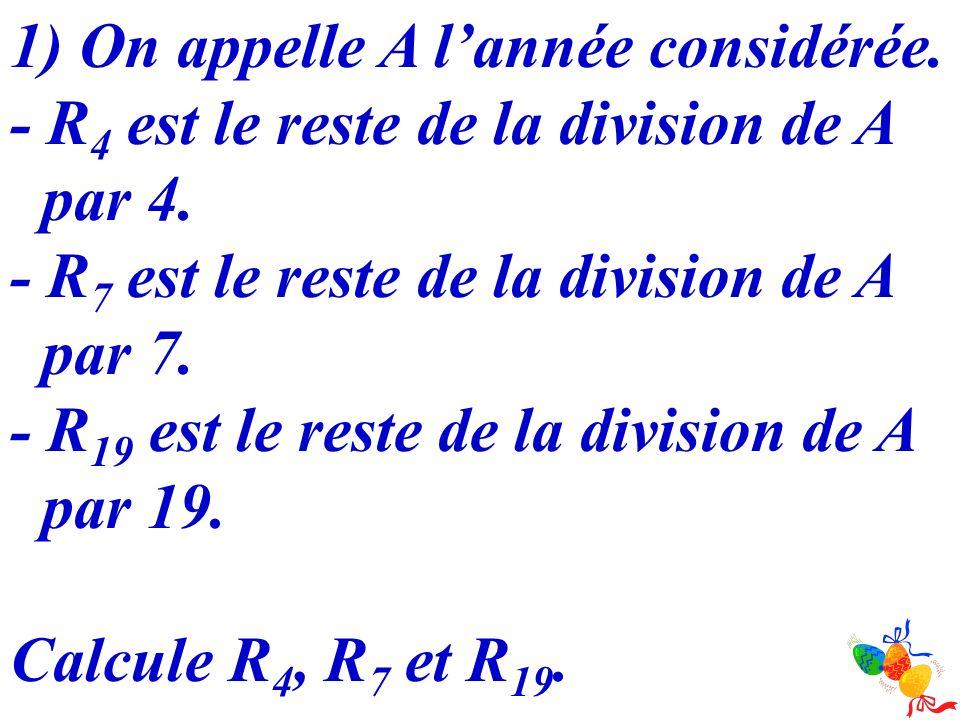 1) On appelle A lannée considérée. - R 4 est le reste de la division de A par 4. - R 7 est le reste de la division de A par 7. - R 19 est le reste de