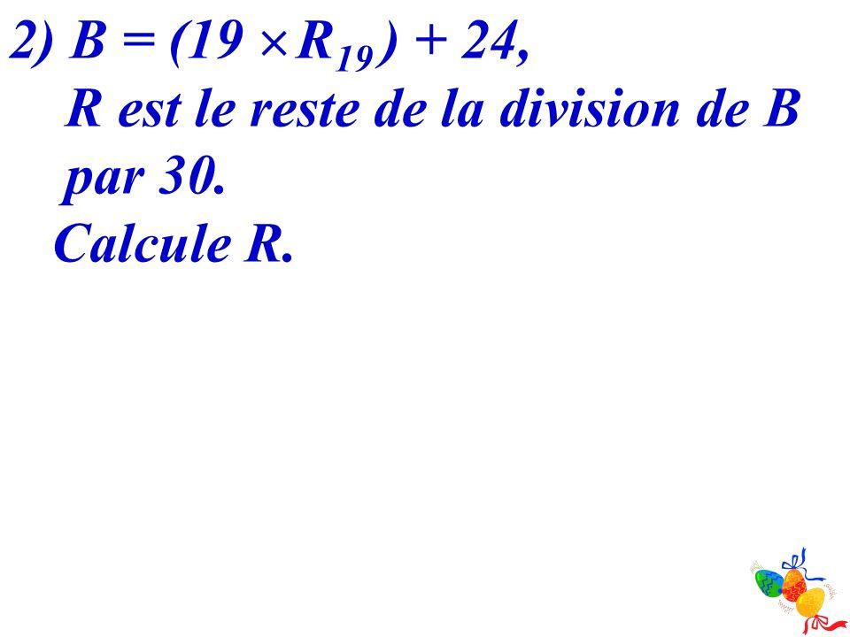 2) B = (19 R 19 ) + 24, R est le reste de la division de B par 30. Calcule R.