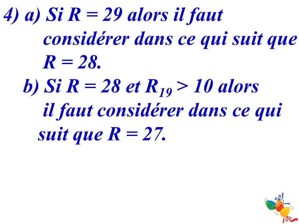 4) a) Si R = 29 alors il faut considérer dans ce qui suit que R = 28. b) Si R = 28 et R 19 > 10 alors il faut considérer dans ce qui suit que R = 27.