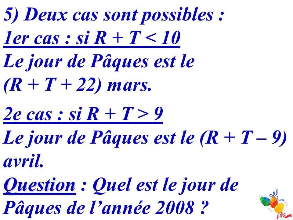 5) Deux cas sont possibles : 1er cas : si R + T < 10 Le jour de Pâques est le (R + T + 22) mars. 2e cas : si R + T > 9 Le jour de Pâques est le (R + T