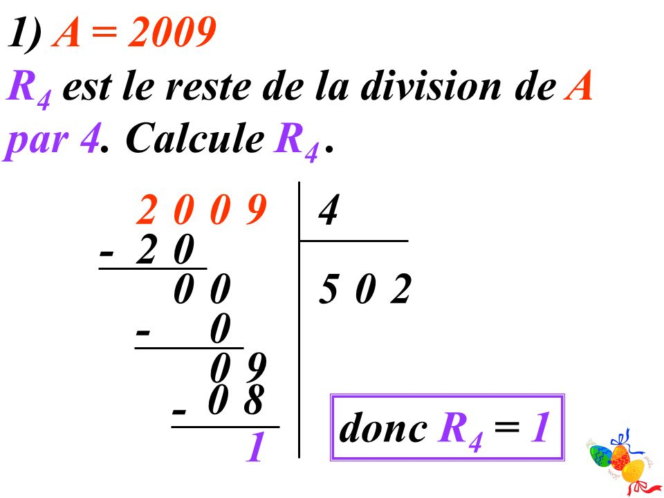1) A = 2009 R 4 est le reste de la division de A par 4. Calcule R 4. 90024 205 02- 00 0 - 90 - 1 80 donc R 4 = 1