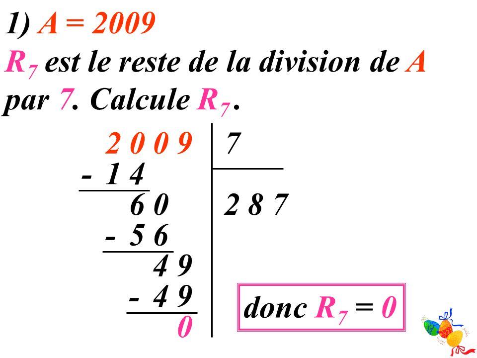 1) A = 2009 R 7 est le reste de la division de A par 7. Calcule R 7. 90027 782 41- 06 65- 94 94- 0 donc R 7 = 0