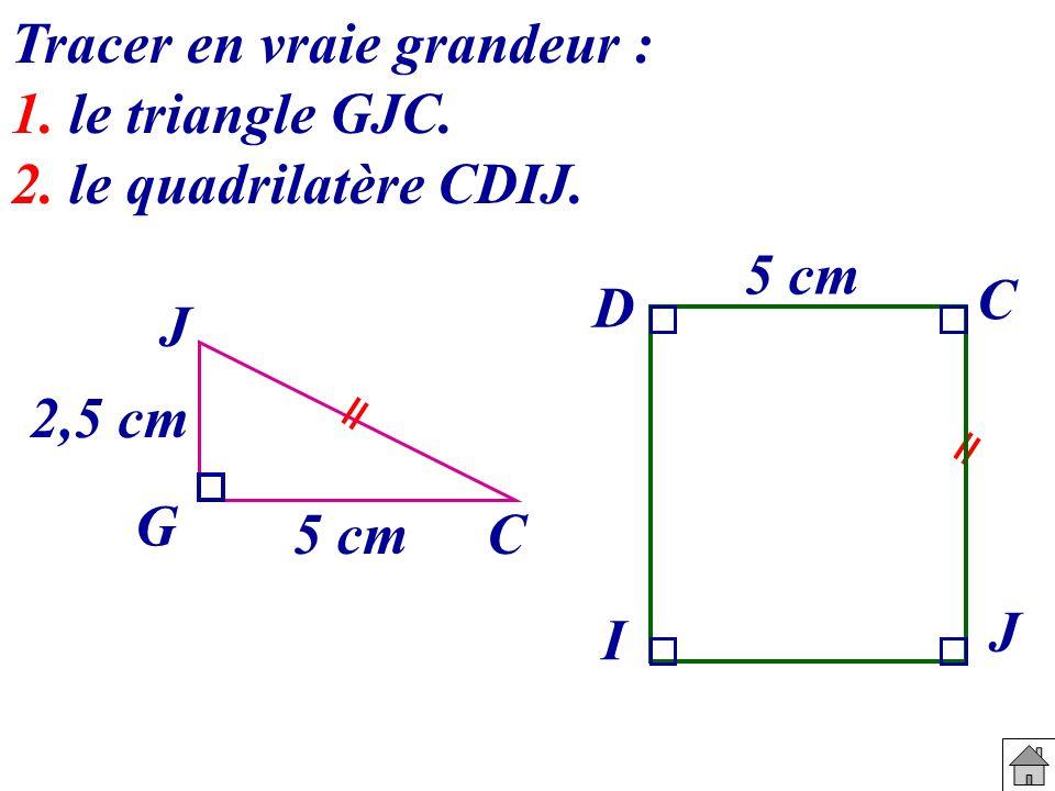 5 cm 2,5 cm C J G C D I J 5 cm Tracer en vraie grandeur : 1. le triangle GJC. 2. le quadrilatère CDIJ.