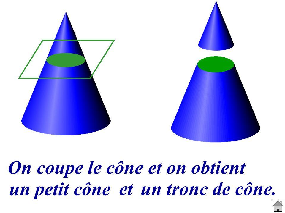 On coupe le cône et on obtient un petit cône et un tronc de cône.
