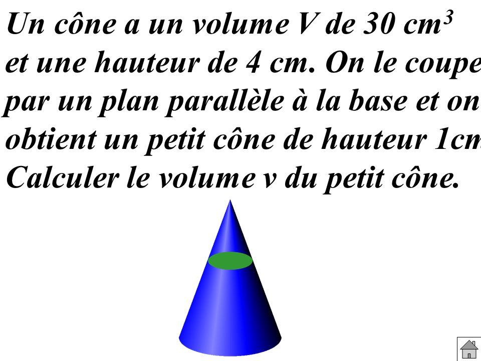 Un cône a un volume V de 30 cm 3 et une hauteur de 4 cm. On le coupe par un plan parallèle à la base et on obtient un petit cône de hauteur 1cm. Calcu