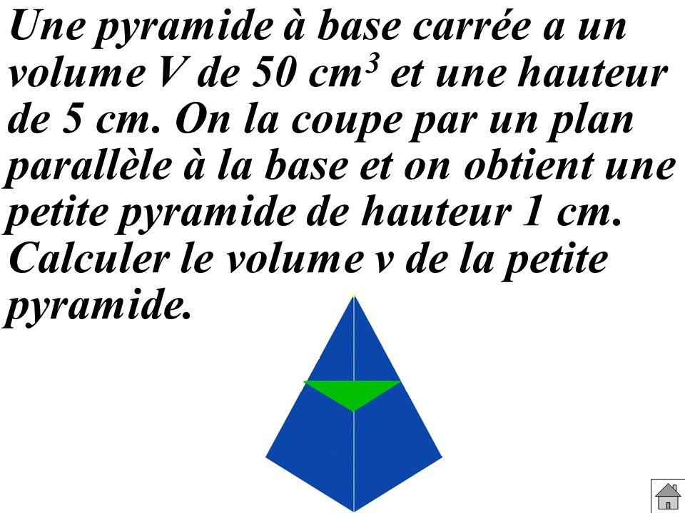 Une pyramide à base carrée a un volume V de 50 cm 3 et une hauteur de 5 cm. On la coupe par un plan parallèle à la base et on obtient une petite pyram