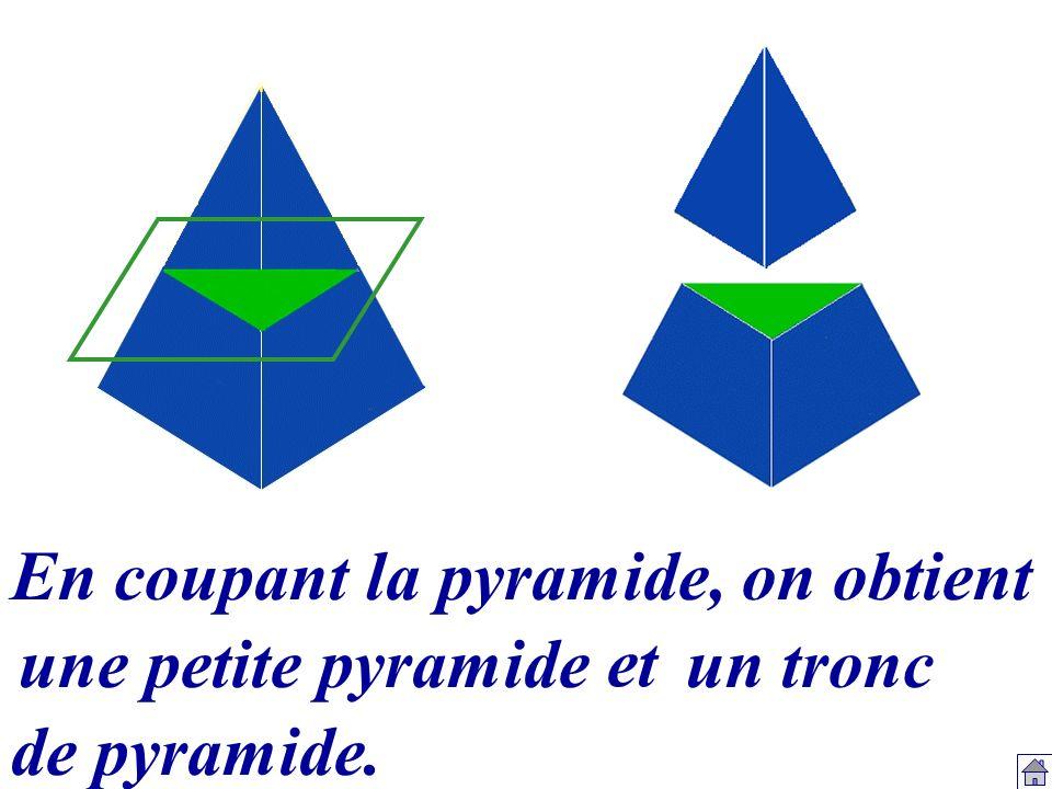 En coupant la pyramide, on obtient une petite pyramide et un tronc de pyramide.