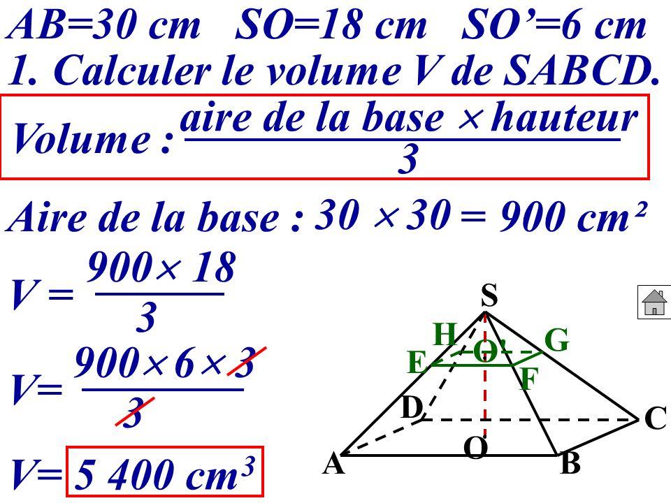 AB=30 cm SO=18 cm SO=6 cm 1. Calculer le volume V de SABCD. Volume : Aire de la base : 30 =900 cm² V = 900 18 V= 5 400 cm 3 3 aire de la base hauteur