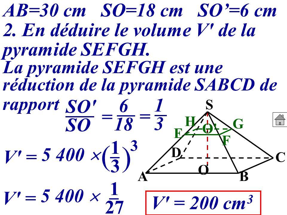 AB=30 cm SO=18 cm SO=6 cm 2. En déduire le volume V' de la pyramide SEFGH. La pyramide SEFGH est une SO' SO = 6 18 = 1313 V' = 5 400 1313 ( ) 3 V' = 5