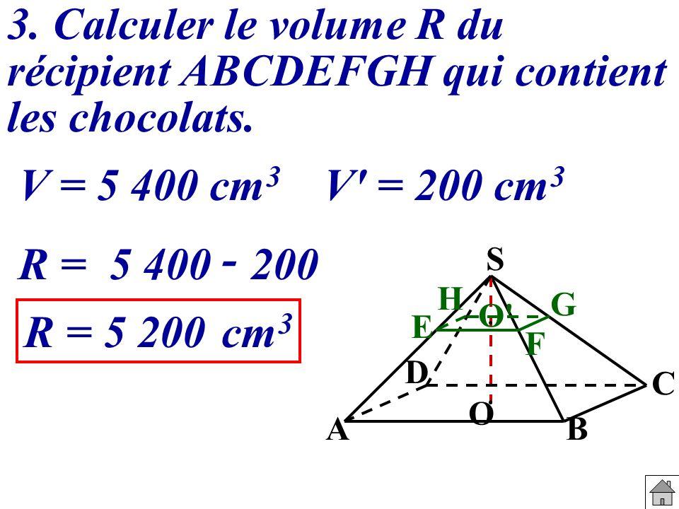 3. Calculer le volume R du récipient ABCDEFGH qui contient les chocolats. V' = 200 cm 3 V = 5 400 cm 3 R =5 400 - 200 R =5 200cm 3 S E G B C F O' O D
