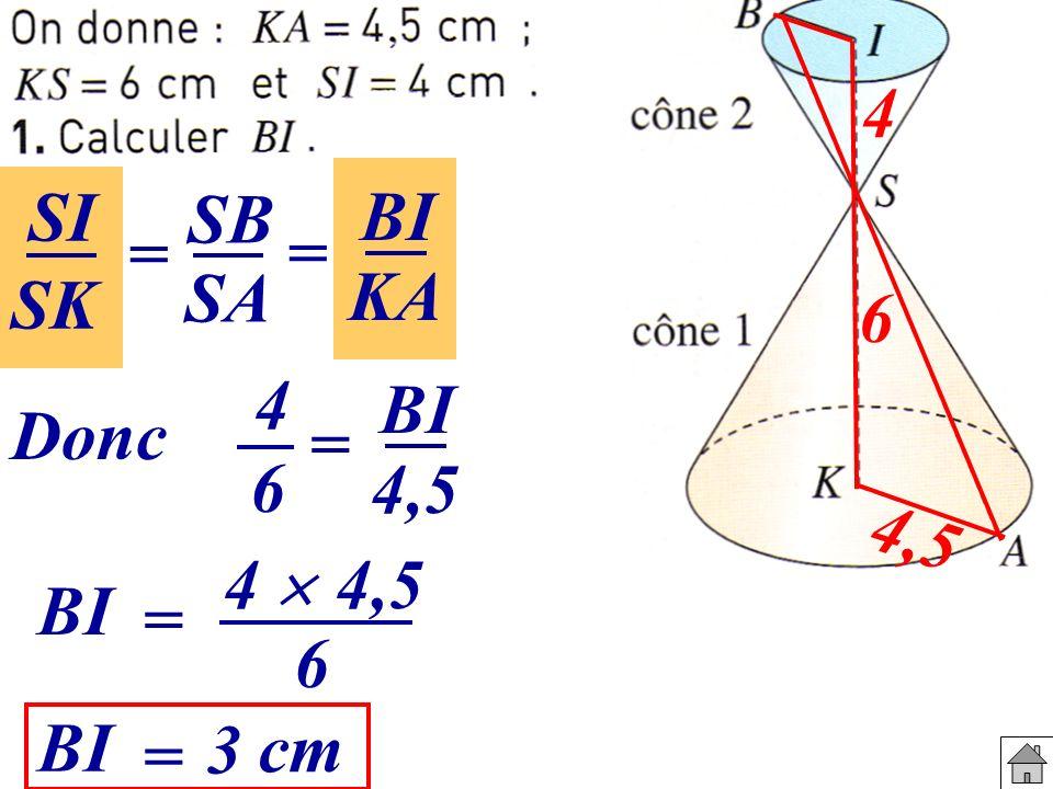 4,5 6 4 SI = SB = BI SK SA KA Donc 4 6 BI 4,5 = BI = 4 4,5 6 BI = 3 cm