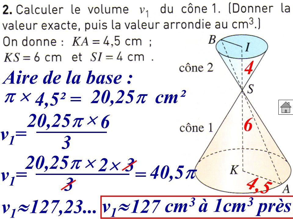 4,5 6 4 Aire de la base : 20,25 cm² v1=v1= 20,25 6 40,5 3 4,5² = 20,25 2 3 3 v1=v1= v 1 127,23... v 1 127 cm 3 à 1cm 3 près =