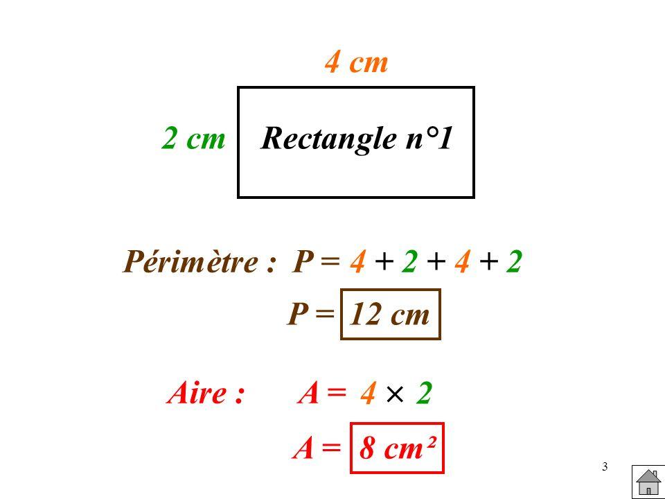 3 4 cm 2 cmRectangle n°1 Périmètre :P =4 + 2 + 4 + 2 P = 12 cm Aire :A = 4 2 A = 8 cm²