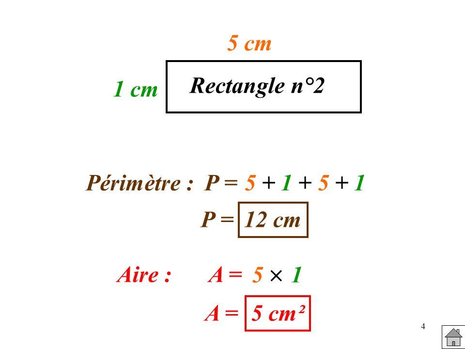 5 3 cm Rectangle n°3 Périmètre :P =3 + 3 + 3 + 3 P = 12 cm Aire :A = 3 9 cm²