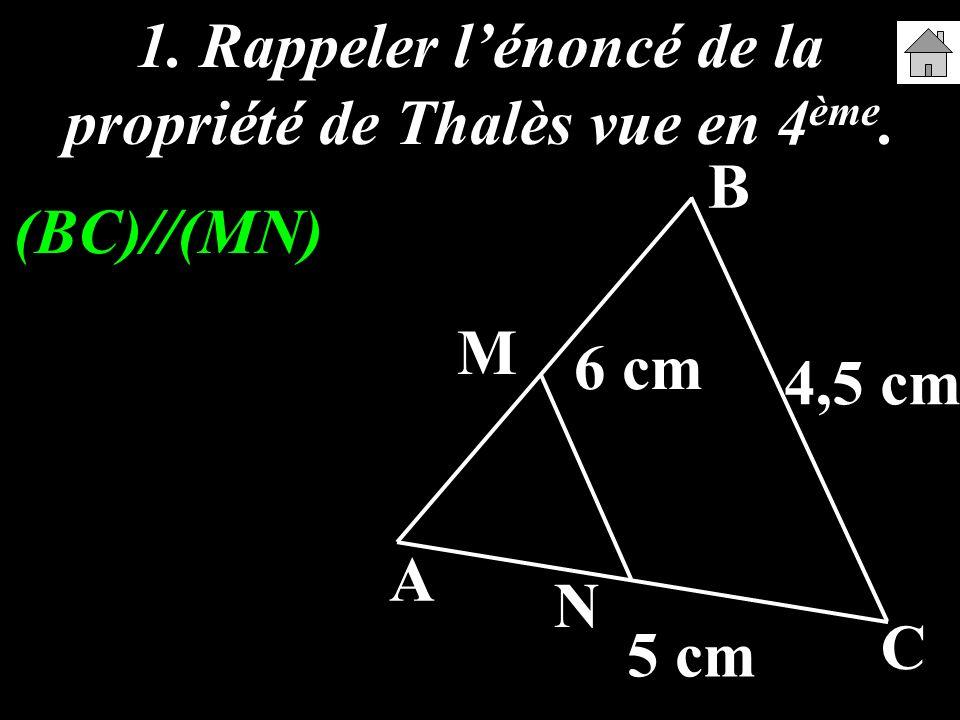 1. Rappeler lénoncé de la propriété de Thalès vue en 4 ème. A B C M N 6 cm 5 cm 4,5 cm (BC)//(MN)