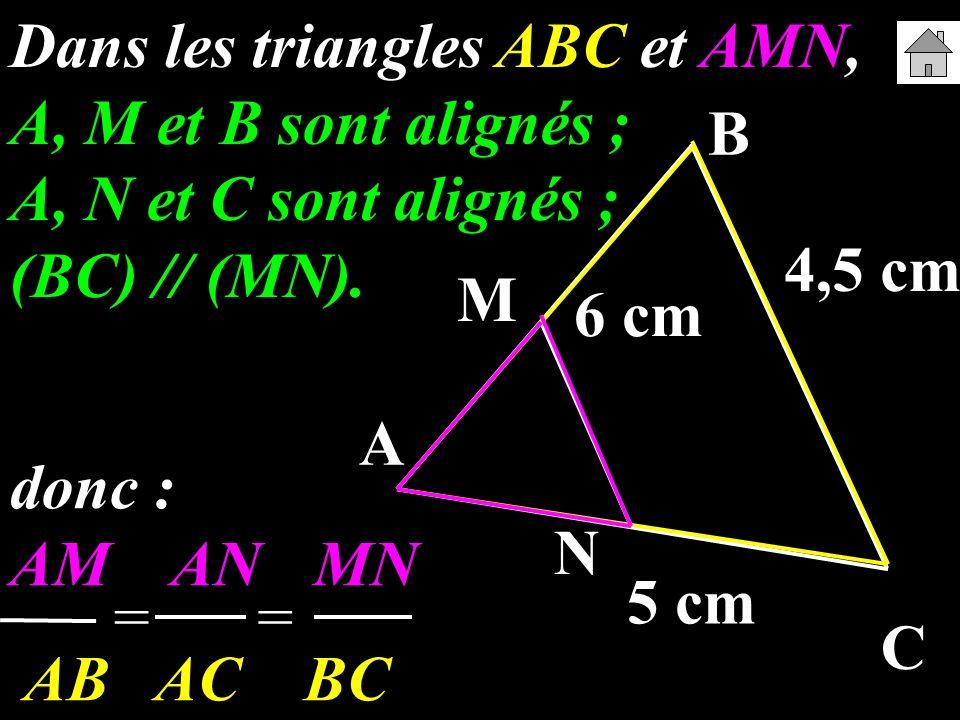 A B C M N 6 cm 5 cm 4,5 cm Dans les triangles ABC et AMN, A, M et B sont alignés ; A, N et C sont alignés ; (BC) // (MN). donc : AM AN MN AB AC BC ==
