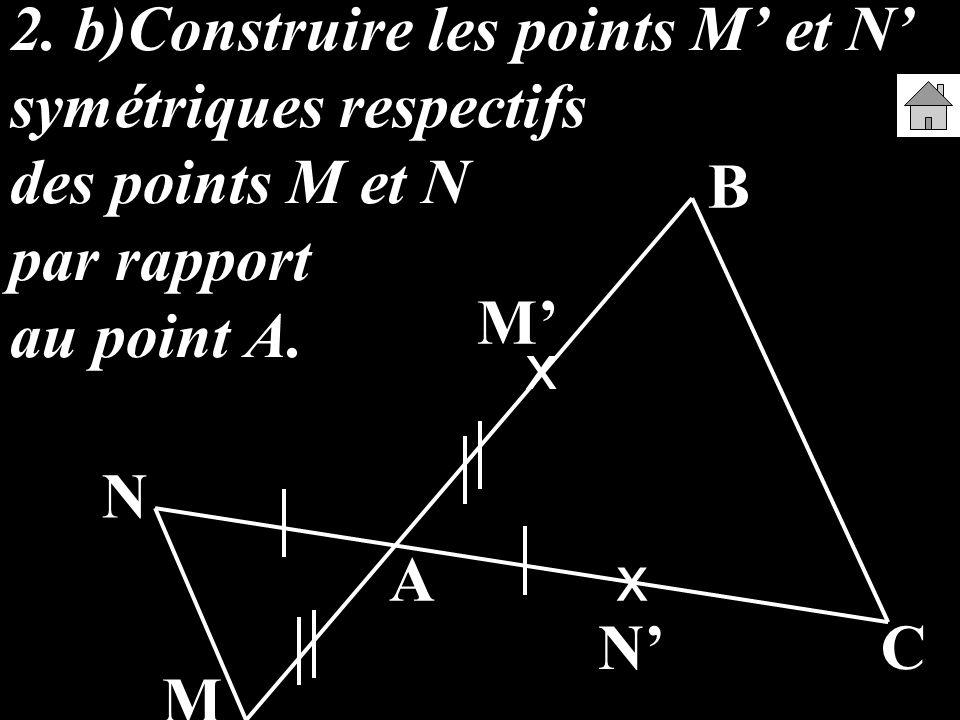 2. b)Construire les points M et N symétriques respectifs des points M et N par rapport au point A. A B C M N x x M N