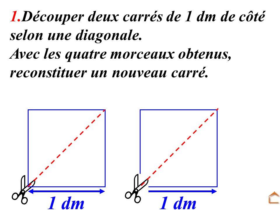 1.Découper deux carrés de 1 dm de côté selon une diagonale. Avec les quatre morceaux obtenus, reconstituer un nouveau carré. 1 dm